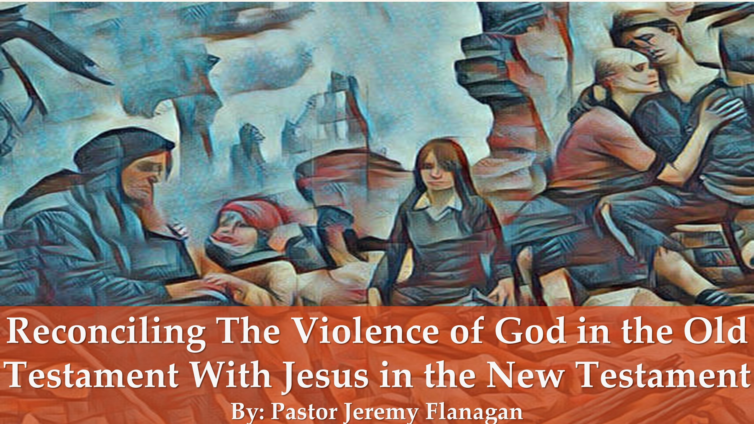 Reconciling The Violence of God In The Old Testament With Jesus In The New Testament (Click Here For Sermon Notes)